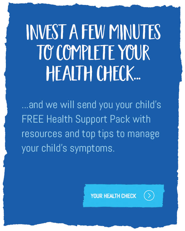 Invest a few minutes to complete your Health Check and we will send you your child's FREE Health Support Pack with resources and top tips to manage your child's symptoms.